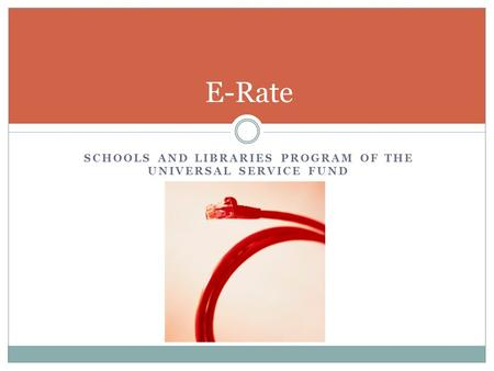 SCHOOLS AND LIBRARIES PROGRAM OF THE UNIVERSAL SERVICE FUND E-Rate.