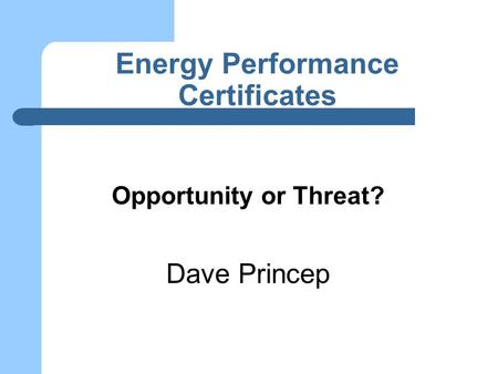 <strong>Energy</strong> Performance Certificates Opportunity or Threat? Dave Princep.