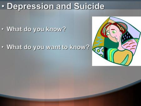 Depression and SuicideDepression and Suicide What do you know?What do you know? What do you want to know?What do you want to know?