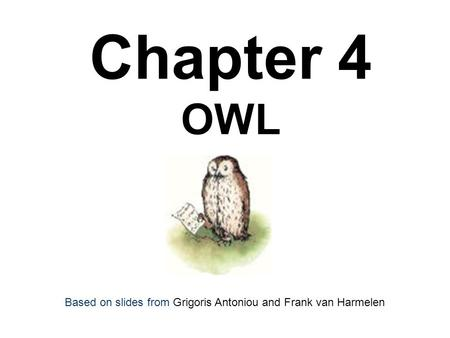 Chapter 4 OWL Based on slides from Grigoris Antoniou and Frank van Harmelen.