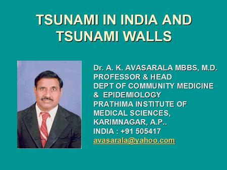 TSUNAMI <strong>IN</strong> <strong>INDIA</strong> AND TSUNAMI WALLS Dr. A. K. AVASARALA MBBS, M.D. PROFESSOR & HEAD DEPT OF COMMUNITY MEDICINE & EPIDEMIOLOGY PRATHIMA INSTITUTE OF MEDICAL.
