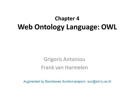 Chapter 4 Web Ontology Language: OWL Grigoris Antoniou Frank van Harmelen Augmented by Boontawee Suntisrivaraporn,