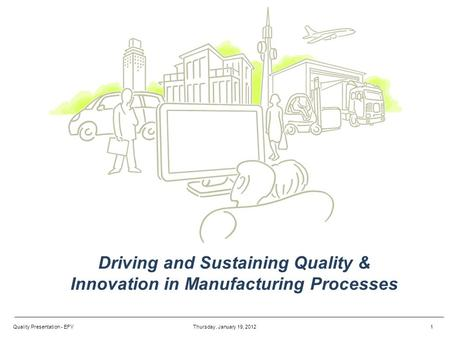 Driving and Sustaining Quality & Innovation in Manufacturing Processes Thursday, January 19, 20121Quality Presentation - EFY.