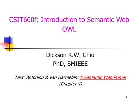 1 CSIT600f: Introduction to Semantic Web OWL Dickson K.W. Chiu PhD, SMIEEE Text: Antoniou & van Harmelen: A Semantic Web PrimerA Semantic Web Primer (Chapter.