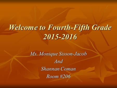 Welcome to Fourth-Fifth Grade 2015-2016 Ms. Monique Sisson-Jacob And Shannan Coman Room #206.