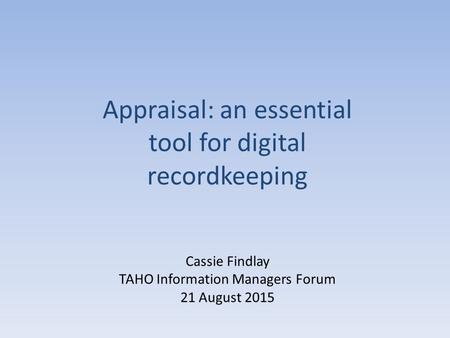 Cassie Findlay TAHO Information Managers Forum 21 August 2015 Appraisal: an essential tool for digital recordkeeping.