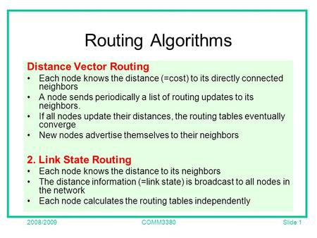 Slide 1 2008/2009COMM3380 Routing Algorithms Distance Vector Routing Each node knows the distance (=cost) to its directly connected neighbors A node sends.
