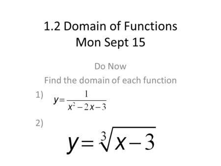 1.2 Domain of Functions Mon Sept 15 Do Now Find the domain of each function 1) 2)