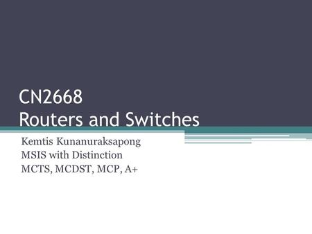 CN2668 Routers and Switches Kemtis Kunanuraksapong MSIS with Distinction MCTS, MCDST, MCP, A+