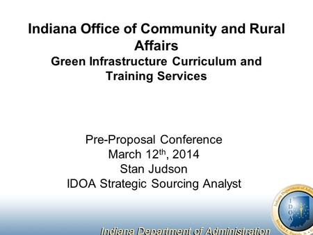 Indiana Office of Community and Rural Affairs Green Infrastructure Curriculum and Training Services Pre-Proposal Conference March 12 th, 2014 Stan Judson.