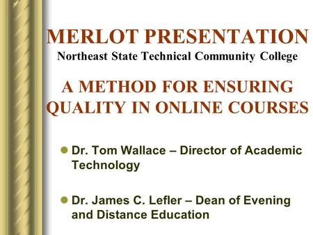 MERLOT PRESENTATION Northeast State Technical Community College A METHOD FOR ENSURING QUALITY IN ONLINE COURSES Dr. Tom Wallace – Director of Academic.