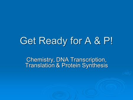 Get Ready for A & P! Chemistry, DNA Transcription, Translation & Protein Synthesis.
