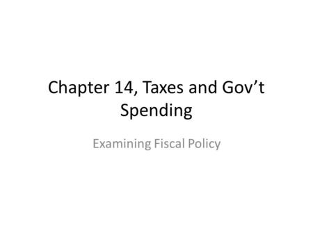 Chapter 14, Taxes and Gov't Spending Examining Fiscal Policy.