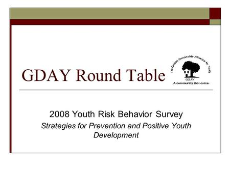 GDAY Round Table 2008 Youth Risk Behavior Survey Strategies for Prevention and Positive Youth Development.