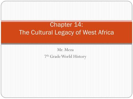 Mr. Meza 7 th Grade World History Chapter 14: The Cultural Legacy of West Africa.