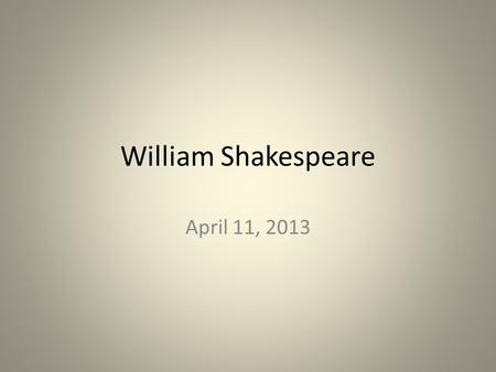 William Shakespeare April 11, 2013. Background 1563-1616 Stratford-on-Avon, England wrote 37 plays about 154 sonnets started out as an actor.