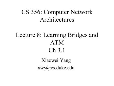 CS 356: Computer Network Architectures Lecture 8: Learning Bridges and ATM Ch 3.1 Xiaowei Yang