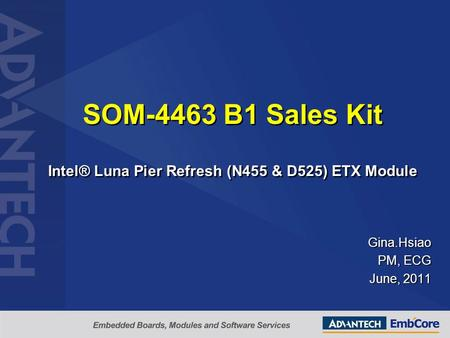 SOM-4463 B1 Sales Kit Intel® Luna Pier Refresh (N455 & D525) ETX Module Gina.Hsiao PM, ECG June, 2011.