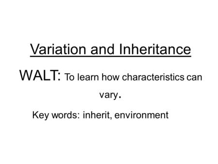 Variation and Inheritance WALT: To learn how characteristics can vary. Key words: inherit, environment.