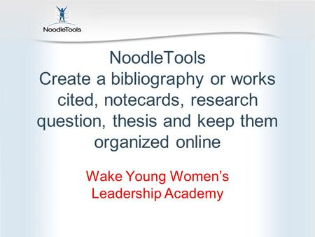 NoodleTools Create a bibliography or works cited, notecards, research question, thesis and keep them organized online Wake Young Women's Leadership Academy.