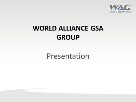 WORLD ALLIANCE GSA GROUP Presentation. World Alliance GSA was incorporated in 2013 with Singapore as its headquarters overseeing its Asia Pacific operations.