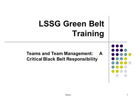 Teams1 LSSG Green Belt Training Teams and Team Management: A Critical Black Belt Responsibility.