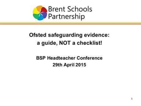 1 Ofsted safeguarding evidence: a guide, NOT a checklist! BSP Headteacher Conference 29th April 2015.