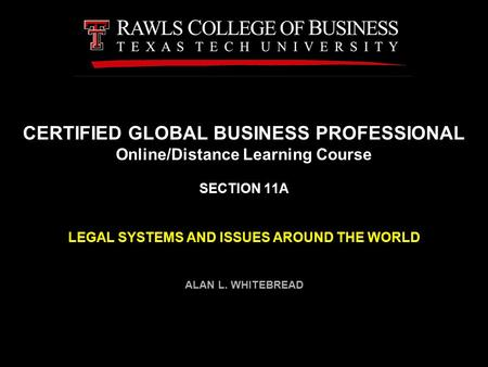 CERTIFIED GLOBAL BUSINESS PROFESSIONAL Online/Distance Learning Course SECTION 11A LEGAL SYSTEMS AND ISSUES AROUND THE WORLD ALAN L. WHITEBREAD.