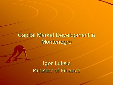 Capital Market Development in Montenegro Igor Luksic Minister of Finance.