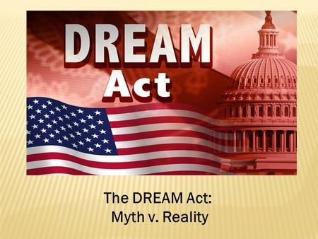 The DREAM Act: Myth v. Reality.  First introduced in 2001  Introduced several times throughout the past decade: 2003, 2005, 2007, 2009, 2010  Most.