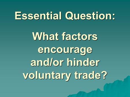 Essential Question: What factors encourage and/or hinder voluntary trade? Instructional Approach(s): The teacher should introduce the essential question.