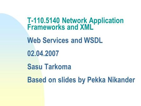 T-110.5140 Network Application Frameworks and XML Web Services and WSDL 02.04.2007 Sasu Tarkoma Based on slides by Pekka Nikander.