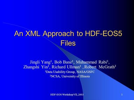 HDF-EOS Workshop VII, 20031 An XML Approach to HDF-EOS5 Files Jingli Yang 1, Bob Bane 1, Muhammad Rabi 1, Zhangshi Yin 1, Richard Ullman 1, Robert McGrath.