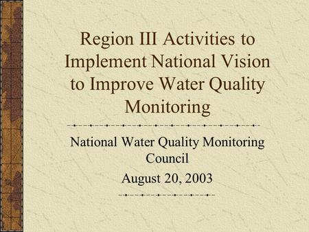 Region III Activities to Implement National Vision to Improve Water Quality Monitoring National Water Quality Monitoring Council August 20, 2003.