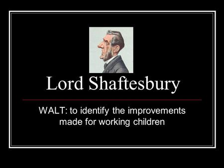 Lord Shaftesbury WALT: to identify the improvements made for working children.