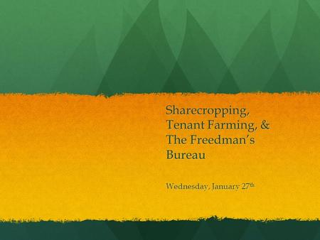 Sharecropping, Tenant Farming, & The Freedman's Bureau Wednesday, January 27 th.