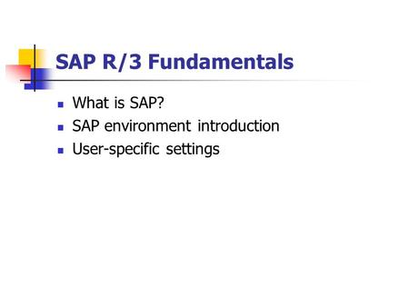 SAP R/3 Fundamentals What is SAP? SAP environment introduction User-specific settings.