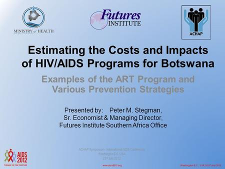 Washington D.C., USA, 22-27 July 2012www.aids2012.org Estimating the Costs and Impacts of HIV/AIDS Programs for Botswana Examples of the ART Program and.