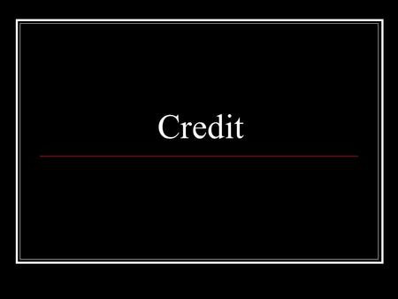 Credit. What is credit? Borrowing $ to use today, with the promise to repay in the future.