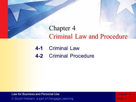 Law for Business and Personal Use © South-Western, a part of Cengage LearningSlide 1 Chapter 4 Criminal Law and Procedure Chapter 4 Criminal Law and Procedure.