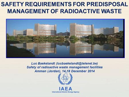 IAEA International Atomic Energy Agency SAFETY REQUIREMENTS FOR PREDISPOSAL MANAGEMENT OF RADIOACTIVE WASTE Luc Baekelandt Safety.