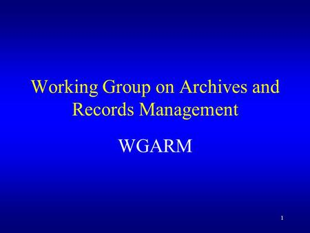 1 Working Group on Archives and Records Management WGARM.