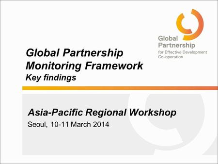Global Partnership Monitoring Framework Key findings Asia-Pacific Regional Workshop Seoul, 10-11 March 2014.