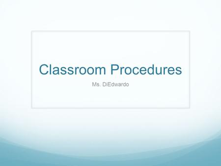 Classroom Procedures Ms. DiEdwardo. Why Do We Have Procedures?