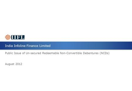 Public Issue of Un-secured Redeemable Non-Convertible Debentures (NCDs) August 2012 <strong>India</strong> Infoline <strong>Finance</strong> Limited.