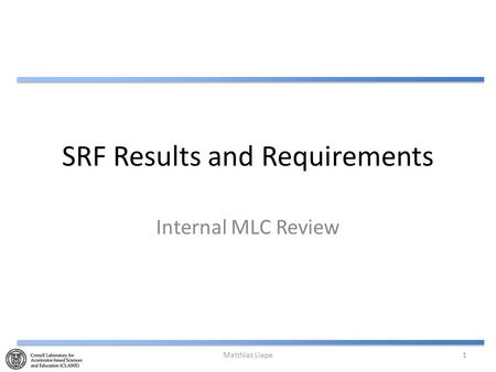 SRF Results and Requirements Internal MLC Review Matthias Liepe1.