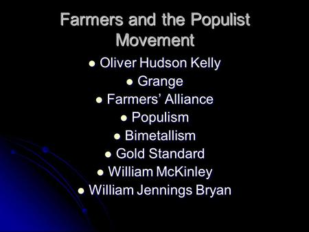 Farmers and the Populist Movement Oliver Hudson Kelly Oliver Hudson Kelly Grange Grange Farmers' Alliance Farmers' Alliance Populism Populism Bimetallism.