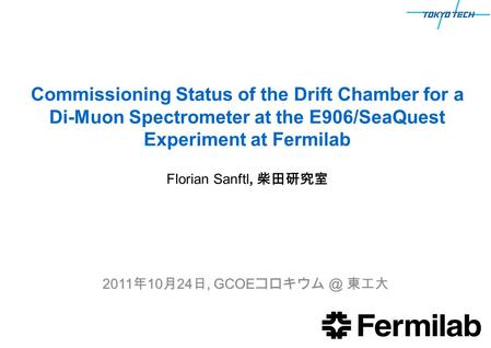 Commissioning Status of the Drift Chamber for a Di-Muon Spectrometer at the E906/SeaQuest Experiment at Fermilab 2011 年 10 月 24 日, GCOE 東工大 Florian.