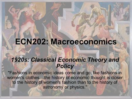 ECN202: Macroeconomics 1920s: Classical Economic Theory and Policy Fashions in economic ideas come and go, like fashions in women's clothes....the history.