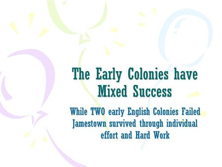 The Early Colonies have Mixed Success While TWO early English Colonies Failed Jamestown survived through individual effort and Hard Work.
